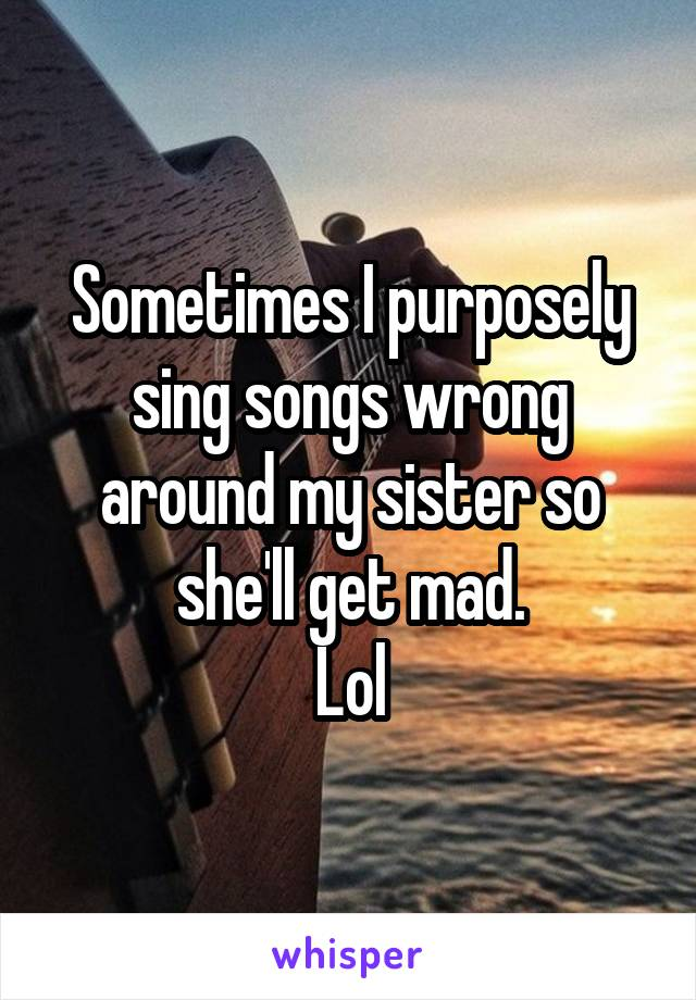 Sometimes I purposely sing songs wrong around my sister so she'll get mad. Lol