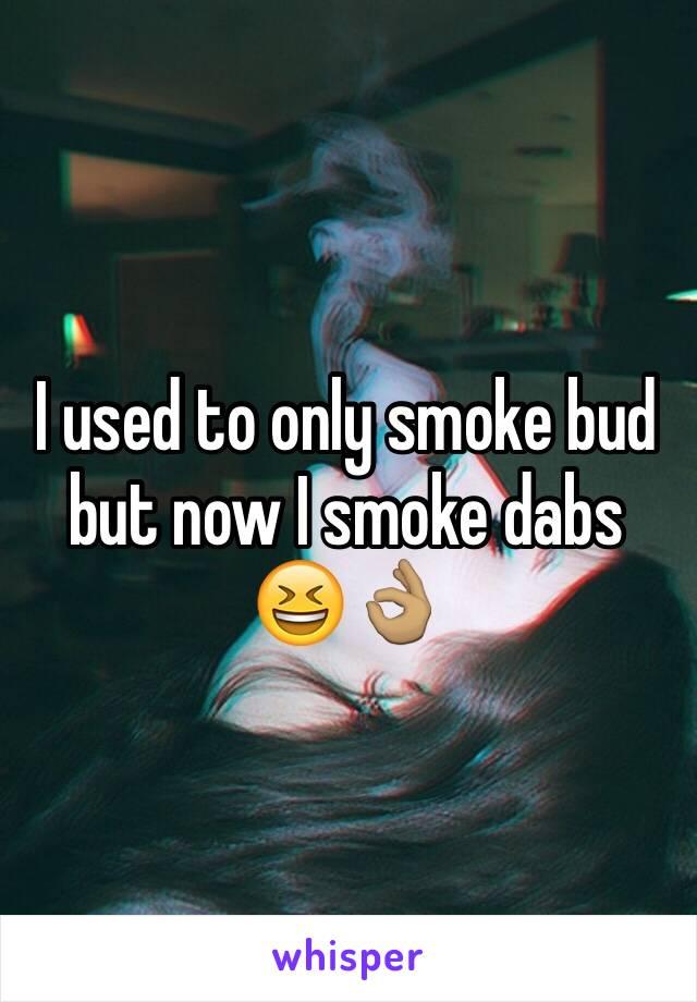 I used to only smoke bud but now I smoke dabs 😆👌🏽