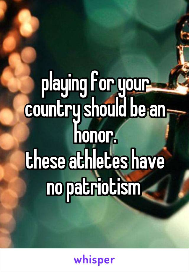 playing for your country should be an honor. these athletes have no patriotism