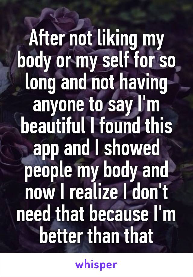 After not liking my body or my self for so long and not having anyone to say I'm beautiful I found this app and I showed people my body and now I realize I don't need that because I'm better than that