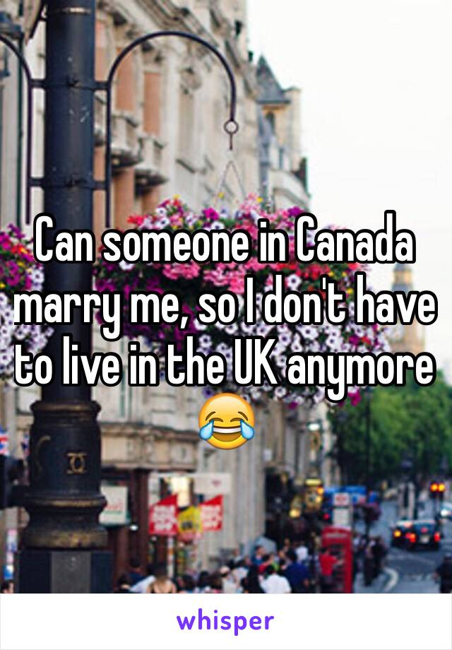 Can someone in Canada marry me, so I don't have to live in the UK anymore 😂