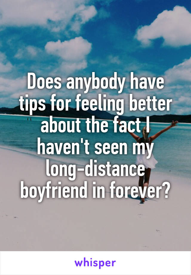 Does anybody have tips for feeling better about the fact I haven't seen my long-distance boyfriend in forever?