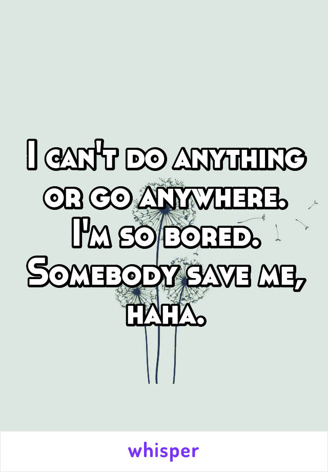 I can't do anything or go anywhere. I'm so bored. Somebody save me, haha.