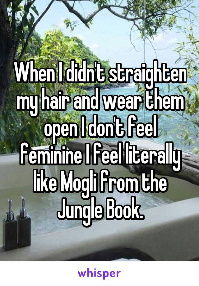When I didn't straighten my hair and wear them open I don't feel feminine I feel literally like Mogli from the Jungle Book.