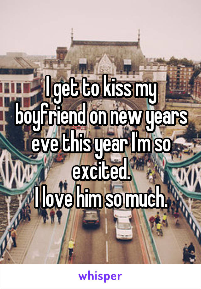 I get to kiss my boyfriend on new years eve this year I'm so excited. I love him so much.