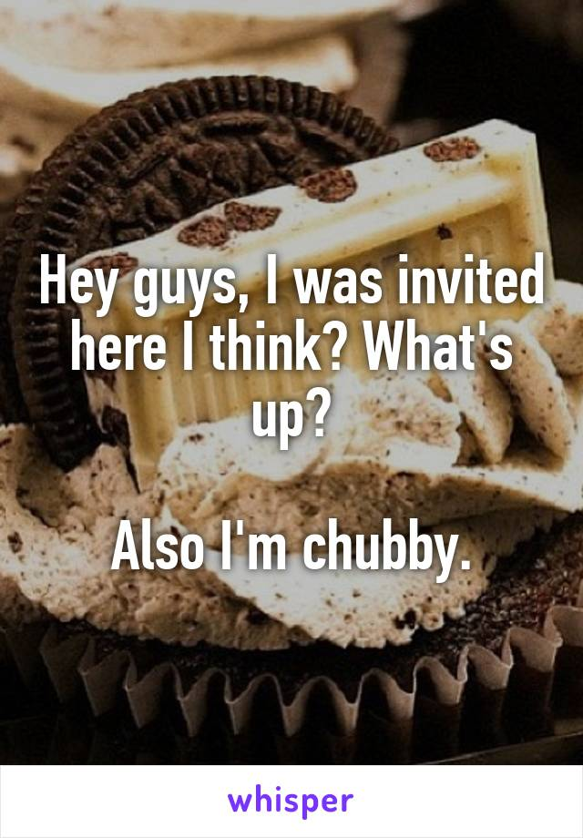 Hey guys, I was invited here I think? What's up?  Also I'm chubby.