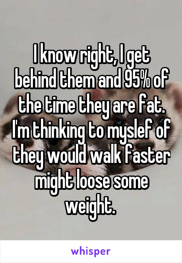 I know right, I get behind them and 95% of the time they are fat. I'm thinking to myslef of they would walk faster might loose some weight.
