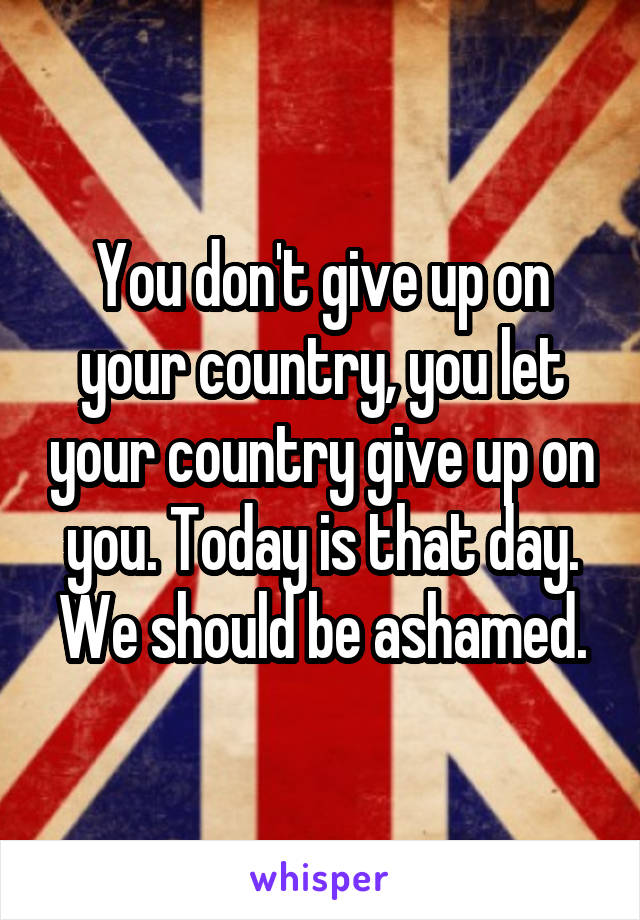 You don't give up on your country, you let your country give up on you. Today is that day. We should be ashamed.