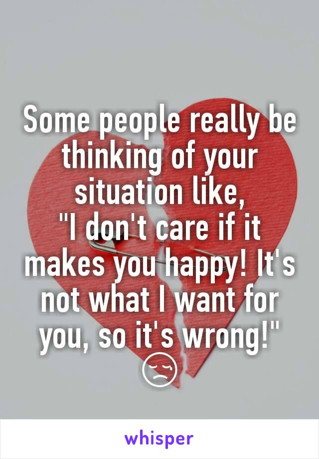 """Some people really be thinking of your situation like, """"I don't care if it makes you happy! It's not what I want for you, so it's wrong!"""" 😢"""