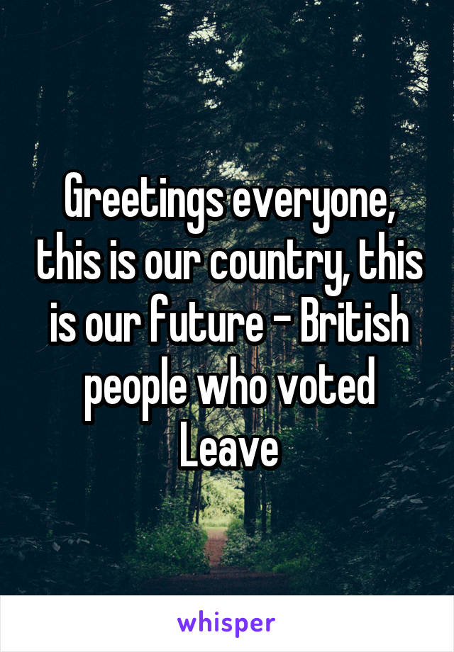 Greetings everyone, this is our country, this is our future - British people who voted Leave