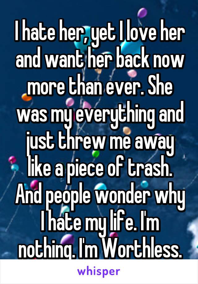 I hate her, yet I love her and want her back now more than ever. She was my everything and just threw me away like a piece of trash. And people wonder why I hate my life. I'm nothing. I'm Worthless.