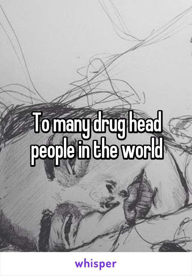 To many drug head people in the world