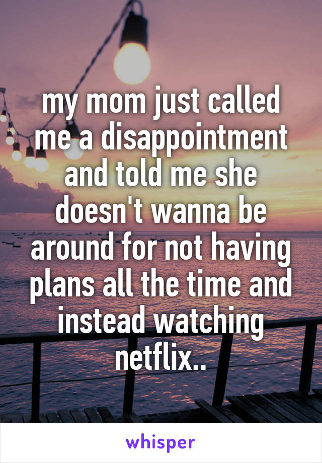 my mom just called me a disappointment and told me she doesn't wanna be around for not having plans all the time and instead watching netflix..