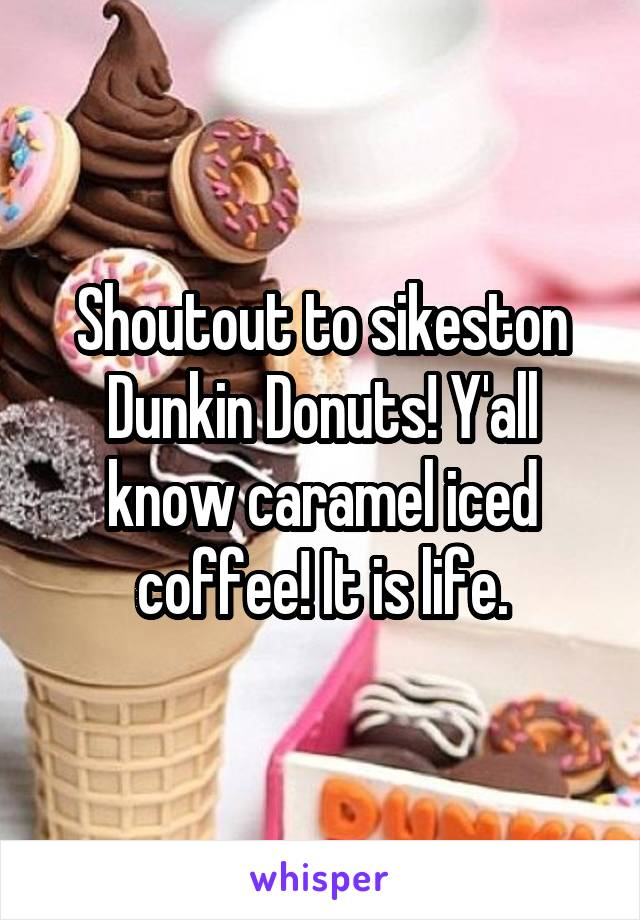 Shoutout to sikeston Dunkin Donuts! Y'all know caramel iced coffee! It is life.
