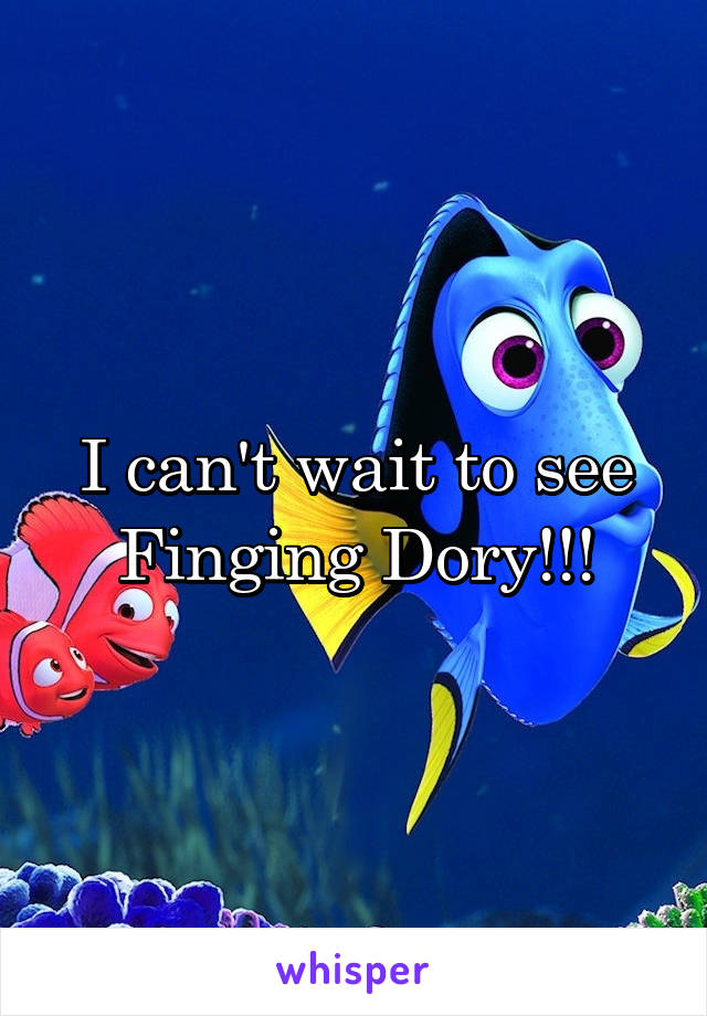 I can't wait to see Finging Dory!!!