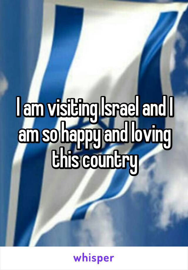 I am visiting Israel and I am so happy and loving this country