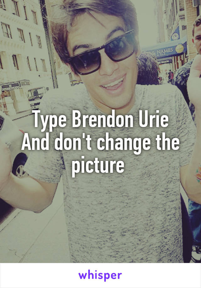 Type Brendon Urie And don't change the picture