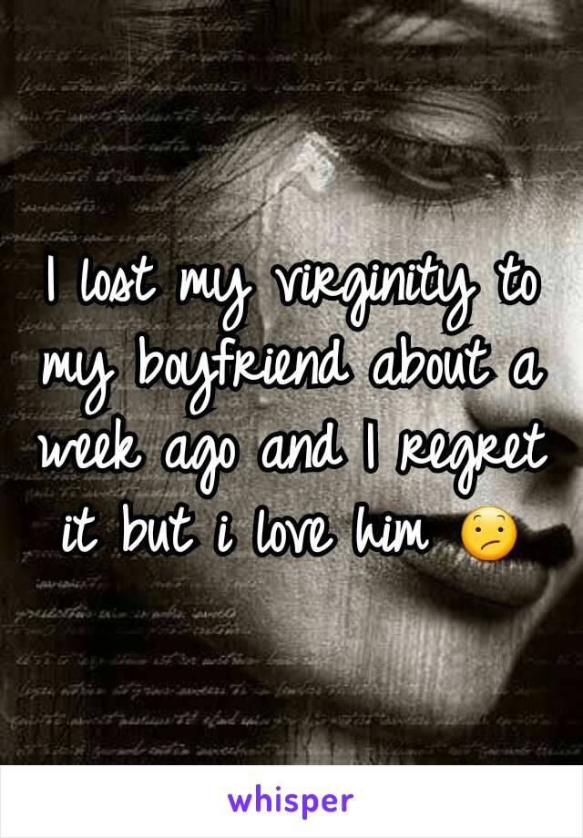 I lost my virginity to my boyfriend about a week ago and I regret it but i love him 😕