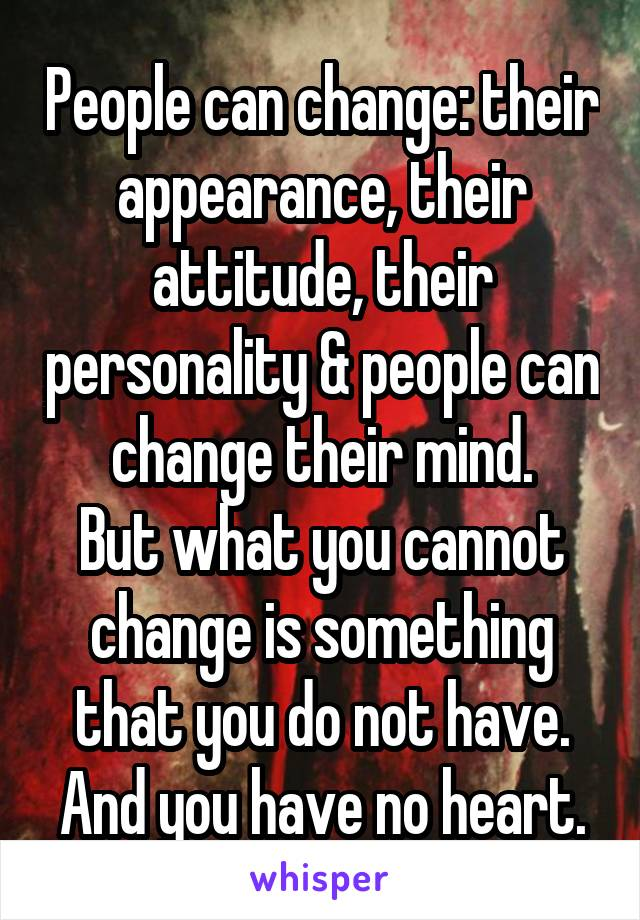 People can change: their appearance, their attitude, their personality & people can change their mind. But what you cannot change is something that you do not have. And you have no heart.