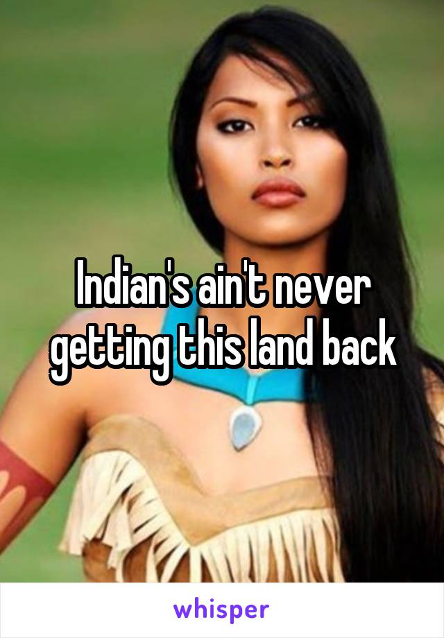 Indian's ain't never getting this land back