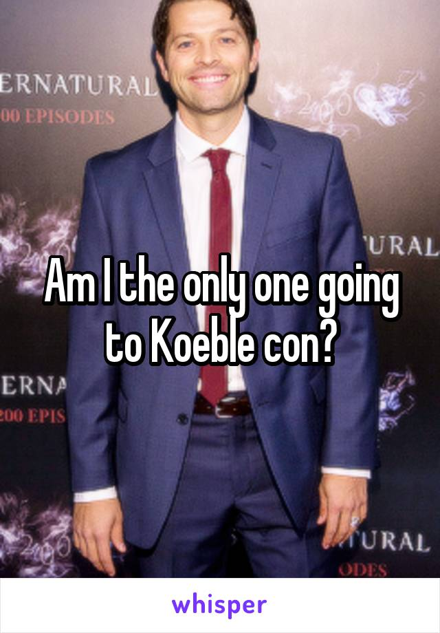 Am I the only one going to Koeble con?