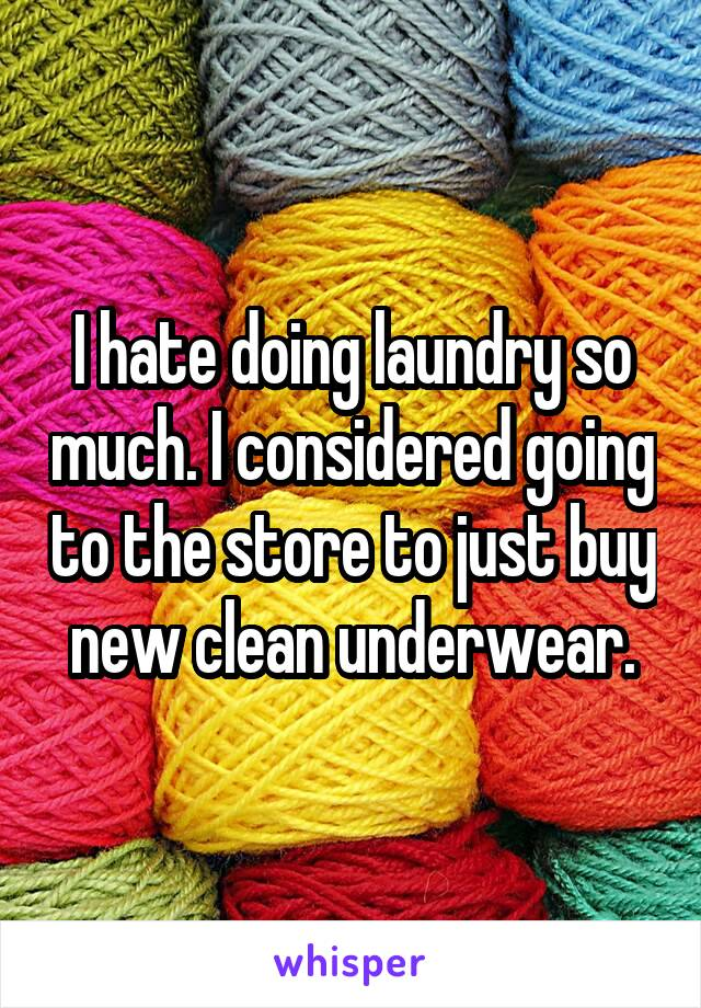 I hate doing laundry so much. I considered going to the store to just buy new clean underwear.