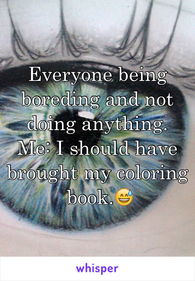Everyone being boreding and not doing anything. Me: I should have brought my coloring  book.😅