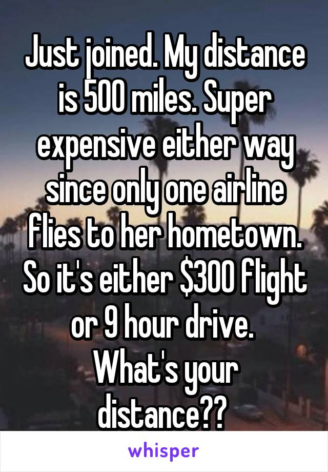 Just joined. My distance is 500 miles. Super expensive either way since only one airline flies to her hometown. So it's either $300 flight or 9 hour drive.  What's your distance??