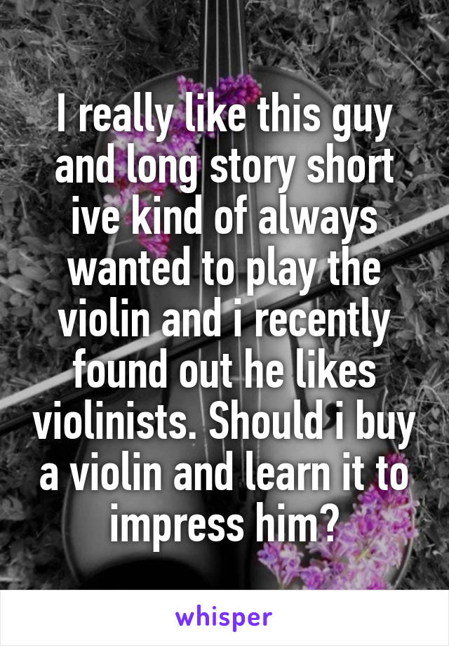 I really like this guy and long story short ive kind of always wanted to play the violin and i recently found out he likes violinists. Should i buy a violin and learn it to impress him?