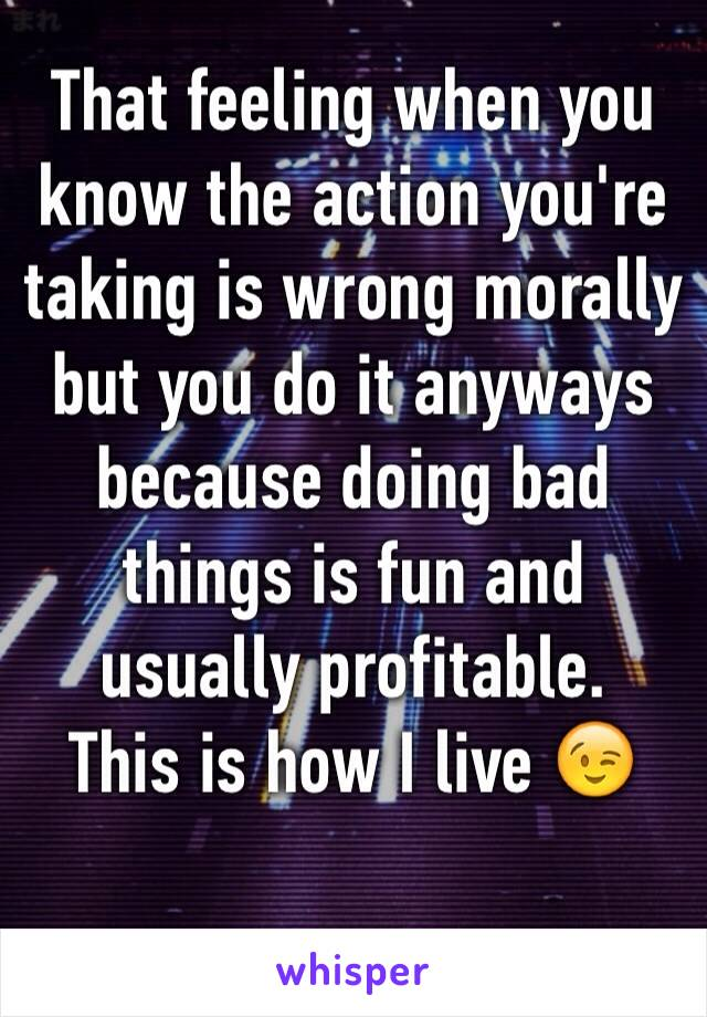 That feeling when you know the action you're taking is wrong morally but you do it anyways because doing bad things is fun and usually profitable.  This is how I live 😉