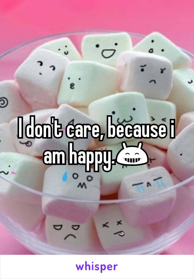 I don't care, because i am happy.😁