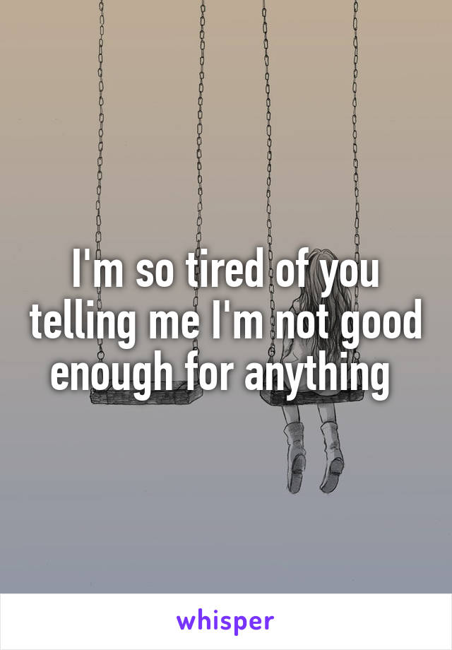 I'm so tired of you telling me I'm not good enough for anything