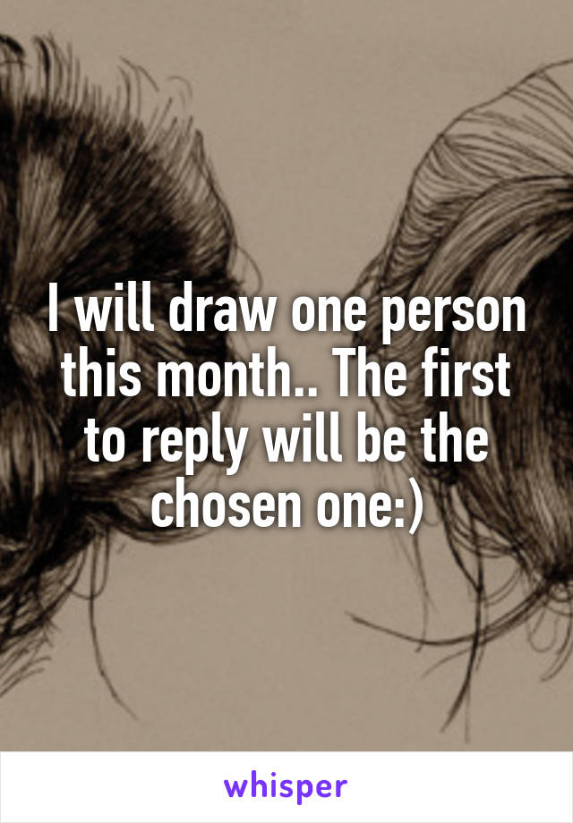 I will draw one person this month.. The first to reply will be the chosen one:)