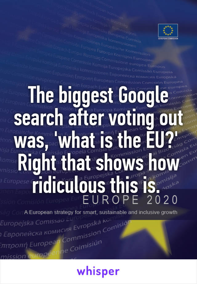 The biggest Google search after voting out was, 'what is the EU?'  Right that shows how ridiculous this is.