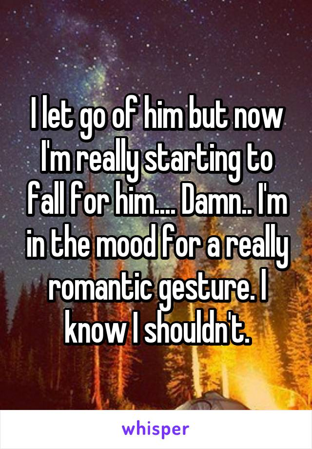 I let go of him but now I'm really starting to fall for him.... Damn.. I'm in the mood for a really romantic gesture. I know I shouldn't.