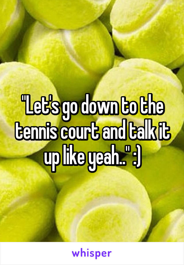 """Let's go down to the tennis court and talk it up like yeah.."" :)"
