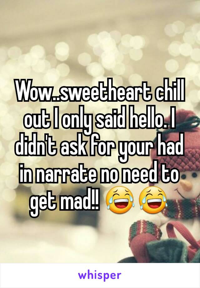 Wow..sweetheart chill out I only said hello. I didn't ask for your had in narrate no need to get mad!! 😂😂