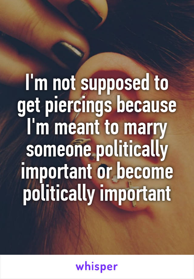 I'm not supposed to get piercings because I'm meant to marry someone politically important or become politically important