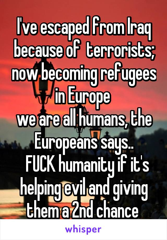 I've escaped from Iraq because of  terrorists; now becoming refugees in Europe  we are all humans, the Europeans says..   FUCK humanity if it's helping evil and giving them a 2nd chance