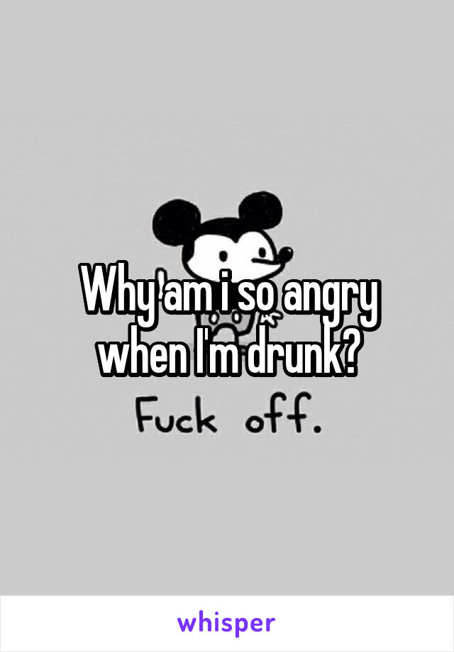 Why am i so angry when I'm drunk?