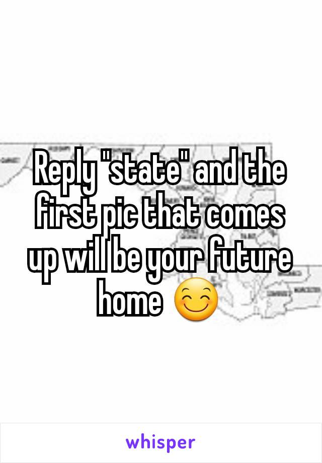"""Reply """"state"""" and the first pic that comes up will be your future home 😊"""