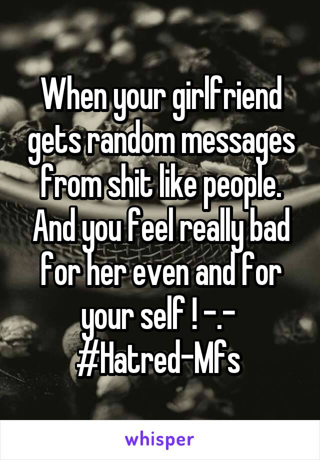 When your girlfriend gets random messages from shit like people. And you feel really bad for her even and for your self ! -.-  #Hatred-Mfs