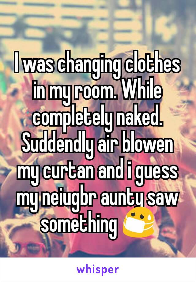 I was changing clothes in my room. While completely naked. Suddendly air blowen my curtan and i guess my neiugbr aunty saw something 😷