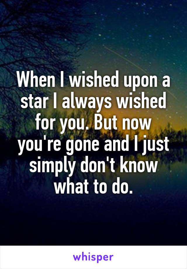 When I wished upon a star I always wished for you. But now you're gone and I just simply don't know what to do.