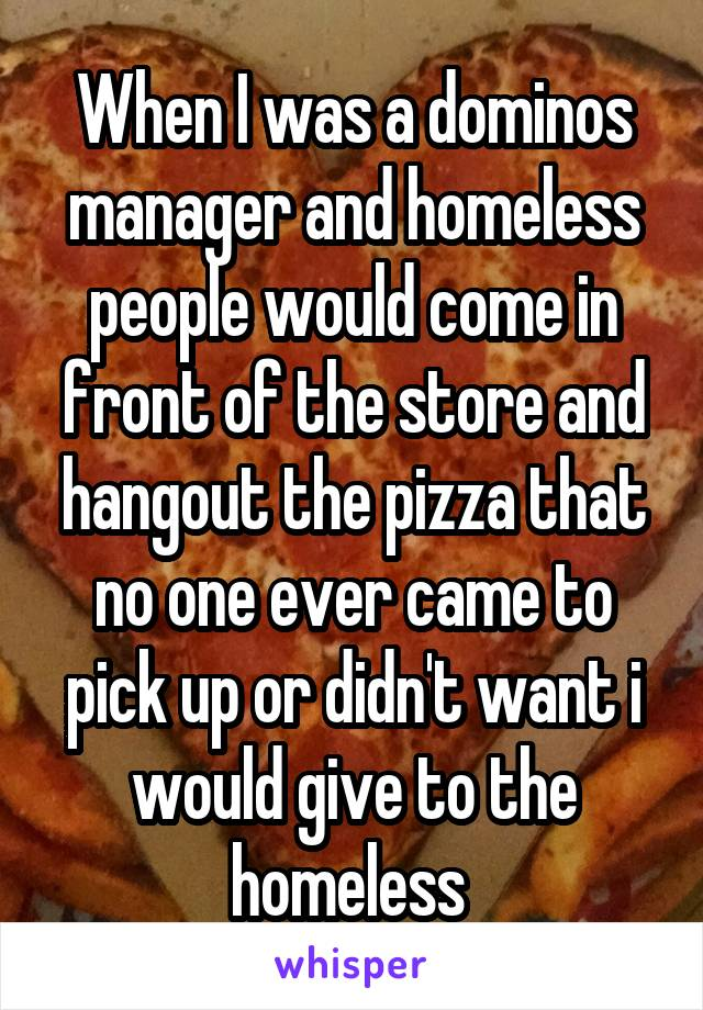 When I was a dominos manager and homeless people would come in front of the store and hangout the pizza that no one ever came to pick up or didn't want i would give to the homeless