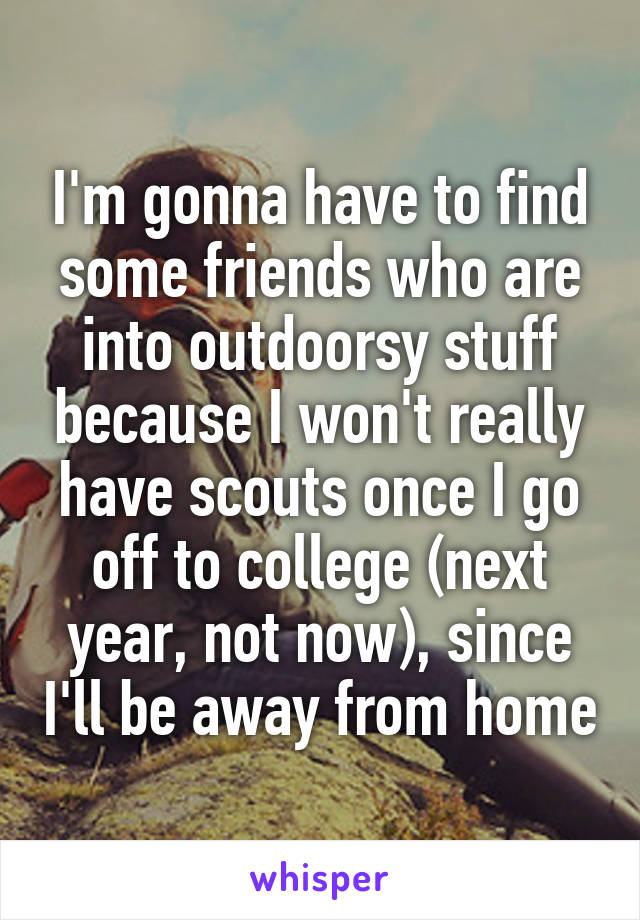 I'm gonna have to find some friends who are into outdoorsy stuff because I won't really have scouts once I go off to college (next year, not now), since I'll be away from home