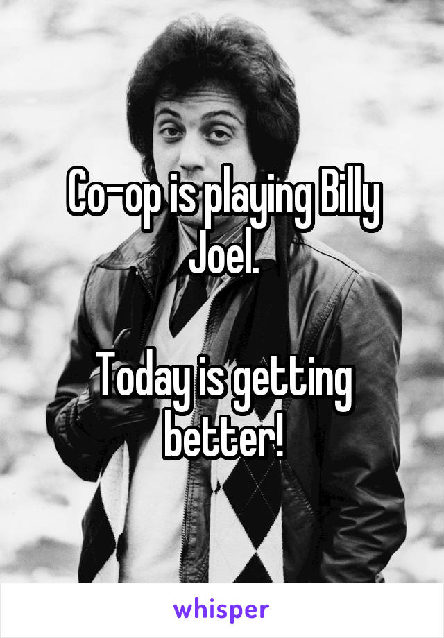 Co-op is playing Billy Joel.  Today is getting better!