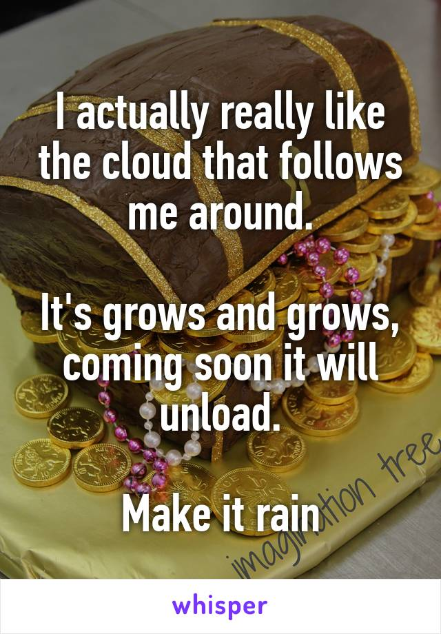 I actually really like the cloud that follows me around.  It's grows and grows, coming soon it will unload.  Make it rain