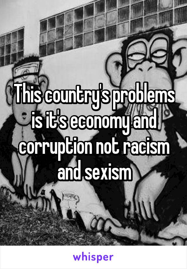 This country's problems is it's economy and corruption not racism and sexism