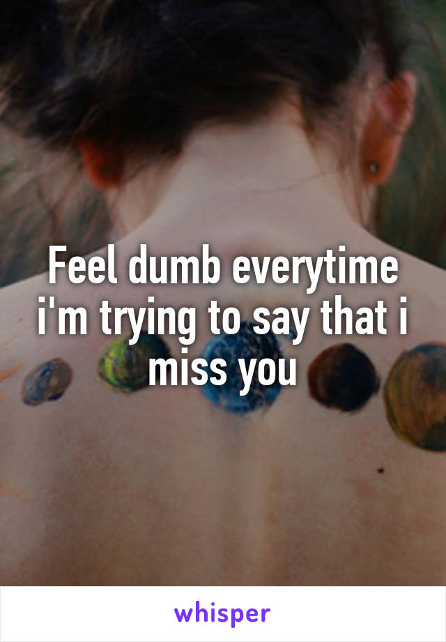 Feel dumb everytime i'm trying to say that i miss you